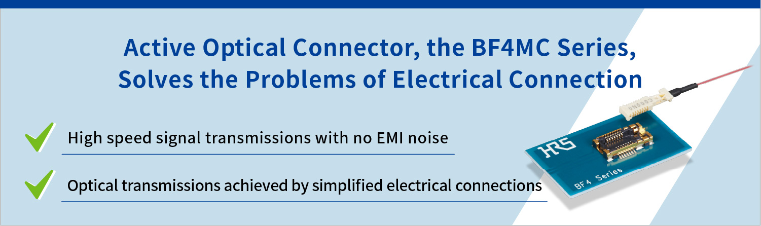 Active Optical Connector, the BF4MC Series, Solves the Problems of Electrical Connection. High speed signal transmissions with no EMI noise. Optical transmissions achieved by simplified electrical connections